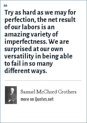 Samuel McChord Crothers: Try as hard as we may for perfection, the net result of our labors is an amazing variety of imperfectness. We are surprised at our own versatility in being able to fail in so many different ways.