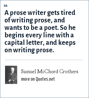 Samuel McChord Crothers: A prose writer gets tired of writing prose, and wants to be a poet. So he begins every line with a capital letter, and keeps on writing prose.
