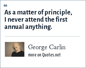 George Carlin: As a matter of principle, I never attend the first annual anything.