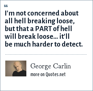 George Carlin: I'm not concerned about all hell breaking loose, but that a PART of hell will break loose... it'll be much harder to detect.