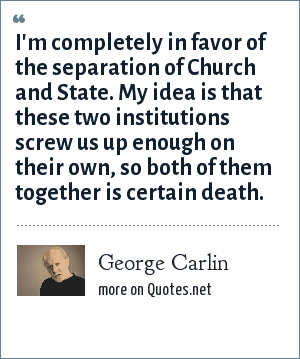 George Carlin: I'm completely in favor of the separation of Church and State. My idea is that these two institutions screw us up enough on their own, so both of them together is certain death.