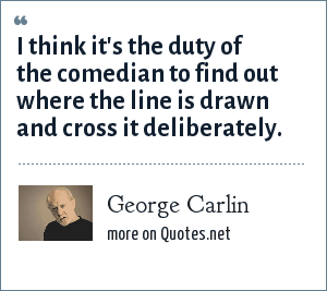 George Carlin: I think it's the duty of the comedian to find out where the line is drawn and cross it deliberately.