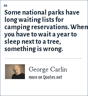 George Carlin: Some national parks have long waiting lists for camping reservations. When you have to wait a year to sleep next to a tree, something is wrong.