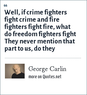 George Carlin: Well, if crime fighters fight crime and fire fighters fight fire, what do freedom fighters fight They never mention that part to us, do they