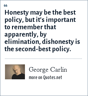 George Carlin: Honesty may be the best policy, but it's important to remember that apparently, by elimination, dishonesty is the second-best policy.