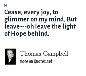 Thomas Campbell: Cease, every joy, to glimmer on my mind, But leave---oh leave the light of Hope behind.