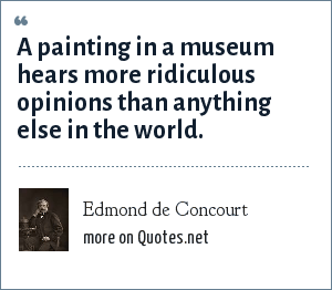 Edmond de Concourt: A painting in a museum hears more ridiculous opinions than anything else in the world.