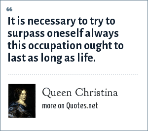 Queen Christina: It is necessary to try to surpass oneself always this occupation ought to last as long as life.
