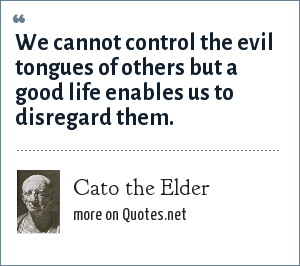 Cato the Elder: We cannot control the evil tongues of others but a good life enables us to disregard them.
