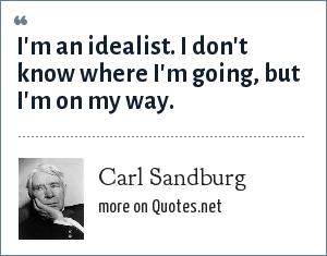 Carl Sandburg: I'm an idealist. I don't know where I'm going, but I'm on my way.