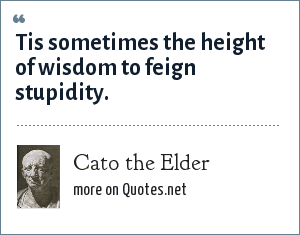 Cato the Elder: Tis sometimes the height of wisdom to feign stupidity.