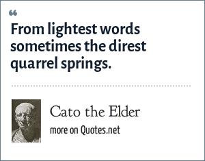 Cato the Elder: From lightest words sometimes the direst quarrel springs.