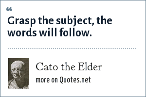 Cato the Elder: Grasp the subject, the words will follow.