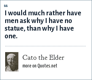 Cato the Elder: I would much rather have men ask why I have no statue, than why I have one.