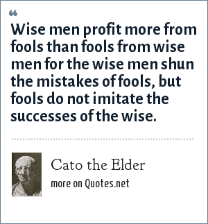 Cato the Elder: Wise men profit more from fools than fools from wise men for the wise men shun the mistakes of fools, but fools do not imitate the successes of the wise.