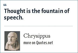 Chrysippus: Thought is the fountain of speech.