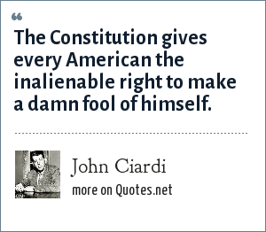 John Ciardi: The Constitution gives every American the inalienable right to make a damn fool of himself.