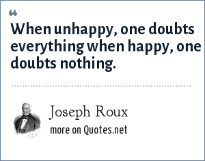 Joseph Roux: When unhappy, one doubts everything when happy, one doubts nothing.