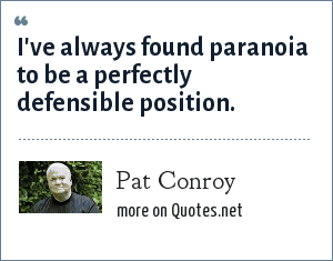 Pat Conroy: I've always found paranoia to be a perfectly defensible position.