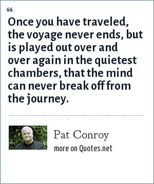 Pat Conroy: Once you have traveled, the voyage never ends, but is played out over and over again in the quietest chambers, that the mind can never break off from the journey.