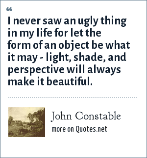 John Constable: I never saw an ugly thing in my life for let the form of an object be what it may - light, shade, and perspective will always make it beautiful.