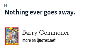 Barry Commoner: Nothing ever goes away.