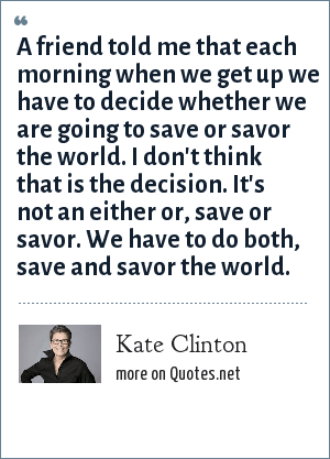 Kate Clinton: A friend told me that each morning when we get up we have to decide whether we are going to save or savor the world. I don't think that is the decision. It's not an either or, save or savor. We have to do both, save and savor the world.