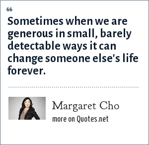 Margaret Cho: Sometimes when we are generous in small, barely detectable ways it can change someone else's life forever.