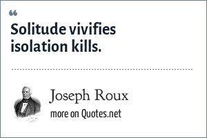 Joseph Roux: Solitude vivifies isolation kills.