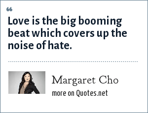 Margaret Cho: Love is the big booming beat which covers up the noise of hate.