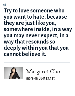 Margaret Cho: Try to love someone who you want to hate, because they are just like you, somewhere inside, in a way you may never expect, in a way that resounds so deeply within you that you cannot believe it.