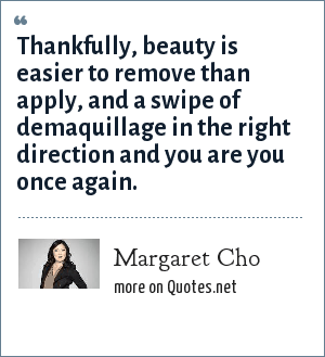 Margaret Cho: Thankfully, beauty is easier to remove than apply, and a swipe of demaquillage in the right direction and you are you once again.
