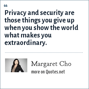 Margaret Cho: Privacy and security are those things you give up when you show the world what makes you extraordinary.