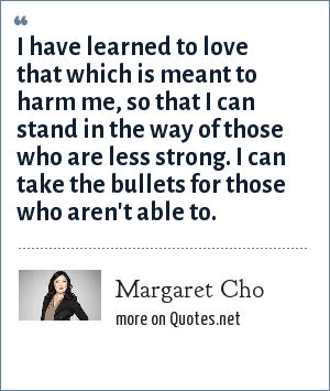 Margaret Cho: I have learned to love that which is meant to harm me, so that I can stand in the way of those who are less strong. I can take the bullets for those who aren't able to.