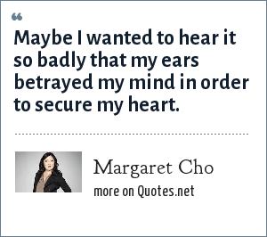 Margaret Cho: Maybe I wanted to hear it so badly that my ears betrayed my mind in order to secure my heart.