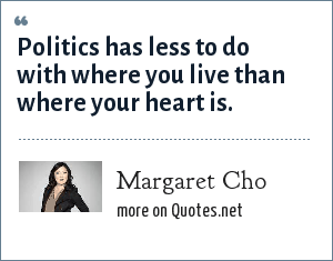 Margaret Cho: Politics has less to do with where you live than where your heart is.