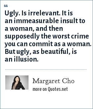 Margaret Cho: Ugly. Is irrelevant. It is an immeasurable insult to a woman, and then supposedly the worst crime you can commit as a woman. But ugly, as beautiful, is an illusion.