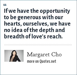 Margaret Cho: If we have the opportunity to be generous with our hearts, ourselves, we have no idea of the depth and breadth of love's reach.
