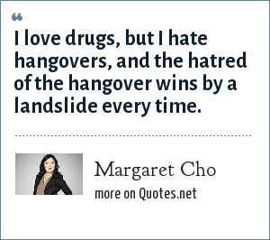 Margaret Cho: I love drugs, but I hate hangovers, and the hatred of the hangover wins by a landslide every time.