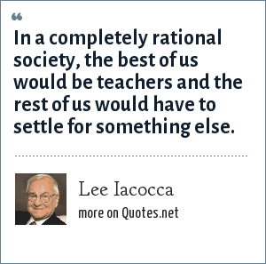 Lee Iacocca: In a completely rational society, the best of us would be teachers and the rest of us would have to settle for something else.
