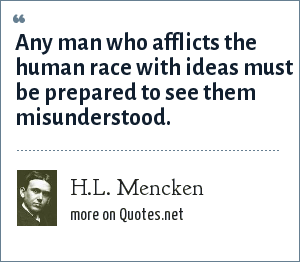H.L. Mencken: Any man who afflicts the human race with ideas must be prepared to see them misunderstood.