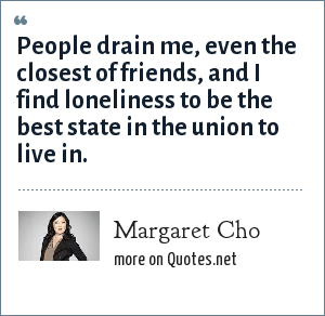 Margaret Cho: People drain me, even the closest of friends, and I find loneliness to be the best state in the union to live in.