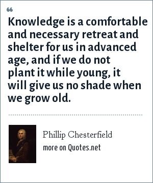 Phillip Chesterfield: Knowledge is a comfortable and necessary retreat and shelter for us in advanced age, and if we do not plant it while young, it will give us no shade when we grow old.