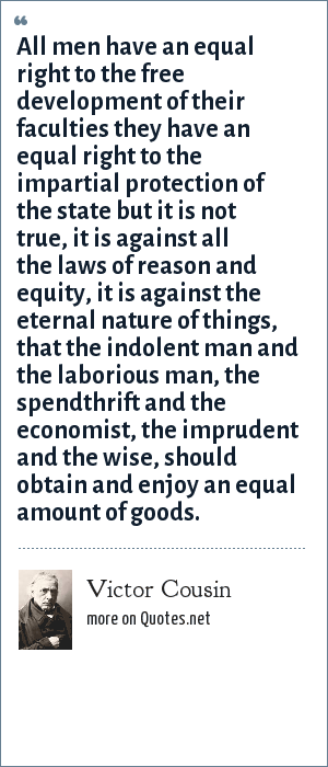 Victor Cousin: All men have an equal right to the free development of their faculties they have an equal right to the impartial protection of the state but it is not true, it is against all the laws of reason and equity, it is against the eternal nature of things, that the indolent man and the laborious man, the spendthrift and the economist, the imprudent and the wise, should obtain and enjoy an equal amount of goods.