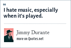 Jimmy Durante: I hate music, especially when it's played.
