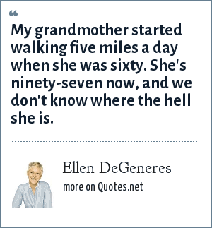 Ellen DeGeneres: My grandmother started walking five miles a day when she was sixty. She's ninety-seven now, and we don't know where the hell she is.
