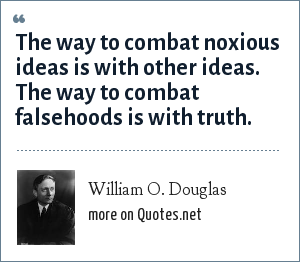 William O. Douglas: The way to combat noxious ideas is with other ideas. The way to combat falsehoods is with truth.