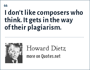 Howard Dietz: I don't like composers who think. It gets in the way of their plagiarism.