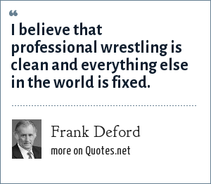 Frank Deford: I believe that professional wrestling is clean and everything else in the world is fixed.