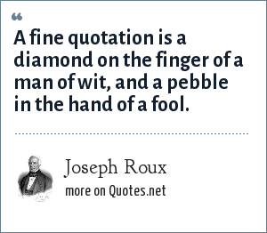 Joseph Roux: A fine quotation is a diamond on the finger of a man of wit, and a pebble in the hand of a fool.